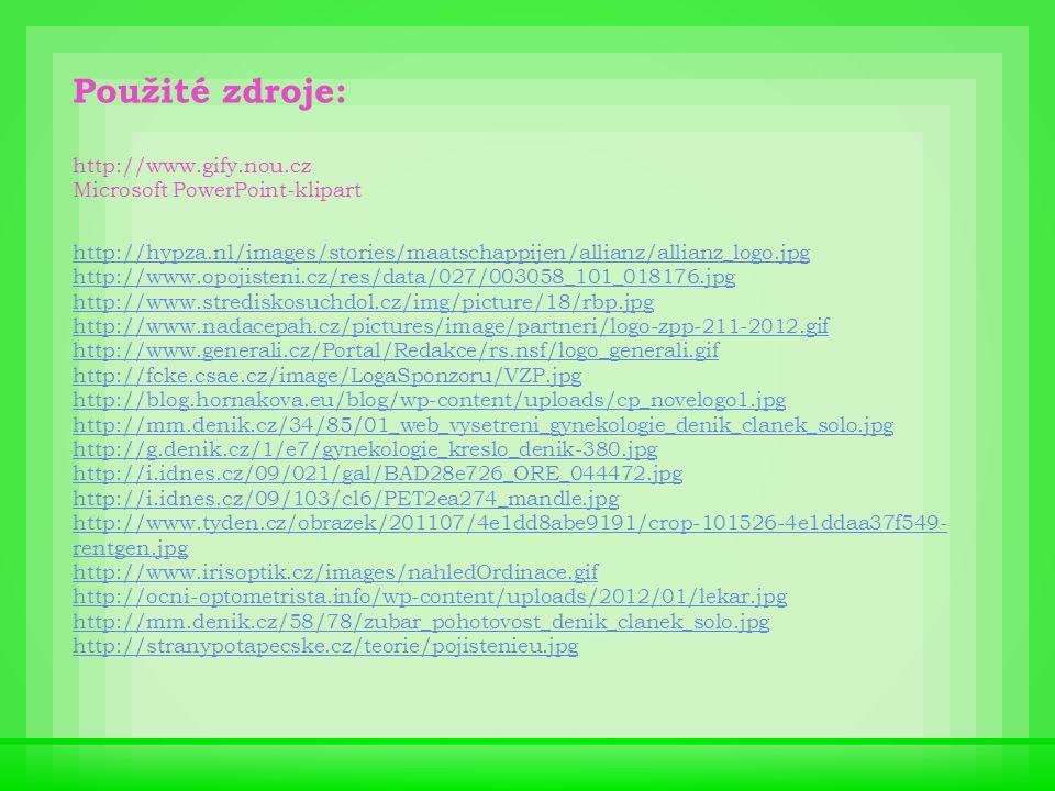 Použité zdroje: http://www.gify.nou.cz Microsoft PowerPoint-klipart http://hypza.nl/images/stories/maatschappijen/allianz/allianz_logo.jpg http://www.opojisteni.cz/res/data/027/003058_101_018176.jpg http://www.strediskosuchdol.cz/img/picture/18/rbp.jpg http://www.nadacepah.cz/pictures/image/partneri/logo-zpp-211-2012.gif http://www.generali.cz/Portal/Redakce/rs.nsf/logo_generali.gif http://fcke.csae.cz/image/LogaSponzoru/VZP.jpg http://blog.hornakova.eu/blog/wp-content/uploads/cp_novelogo1.jpg http://mm.denik.cz/34/85/01_web_vysetreni_gynekologie_denik_clanek_solo.jpg http://g.denik.cz/1/e7/gynekologie_kreslo_denik-380.jpg http://i.idnes.cz/09/021/gal/BAD28e726_ORE_044472.jpg http://i.idnes.cz/09/103/cl6/PET2ea274_mandle.jpg http://www.tyden.cz/obrazek/201107/4e1dd8abe9191/crop-101526-4e1ddaa37f549- rentgen.jpg http://www.irisoptik.cz/images/nahledOrdinace.gif http://ocni-optometrista.info/wp-content/uploads/2012/01/lekar.jpg http://mm.denik.cz/58/78/zubar_pohotovost_denik_clanek_solo.jpg http://stranypotapecske.cz/teorie/pojistenieu.jpg