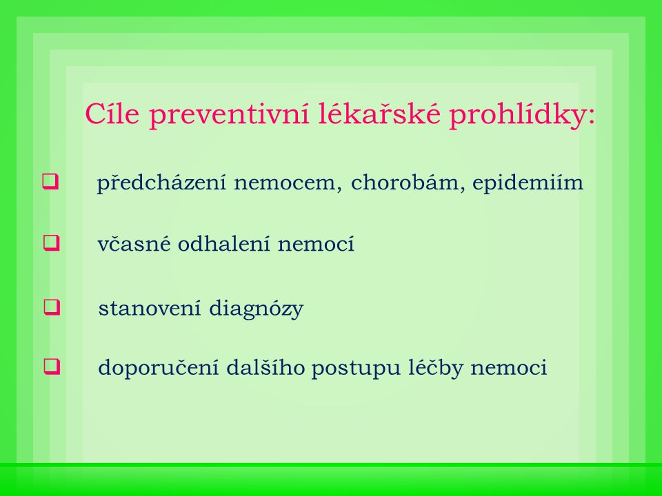 Cíle preventivní lékařské prohlídky:  předcházení nemocem, chorobám, epidemiím  včasné odhalení nemocí  stanovení diagnózy  doporučení dalšího postupu léčby nemoci