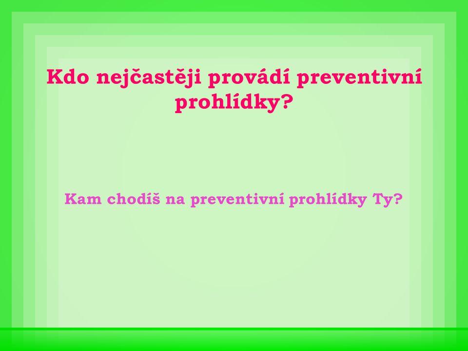 Kdo nejčastěji provádí preventivní prohlídky? Kam chodíš na preventivní prohlídky Ty?