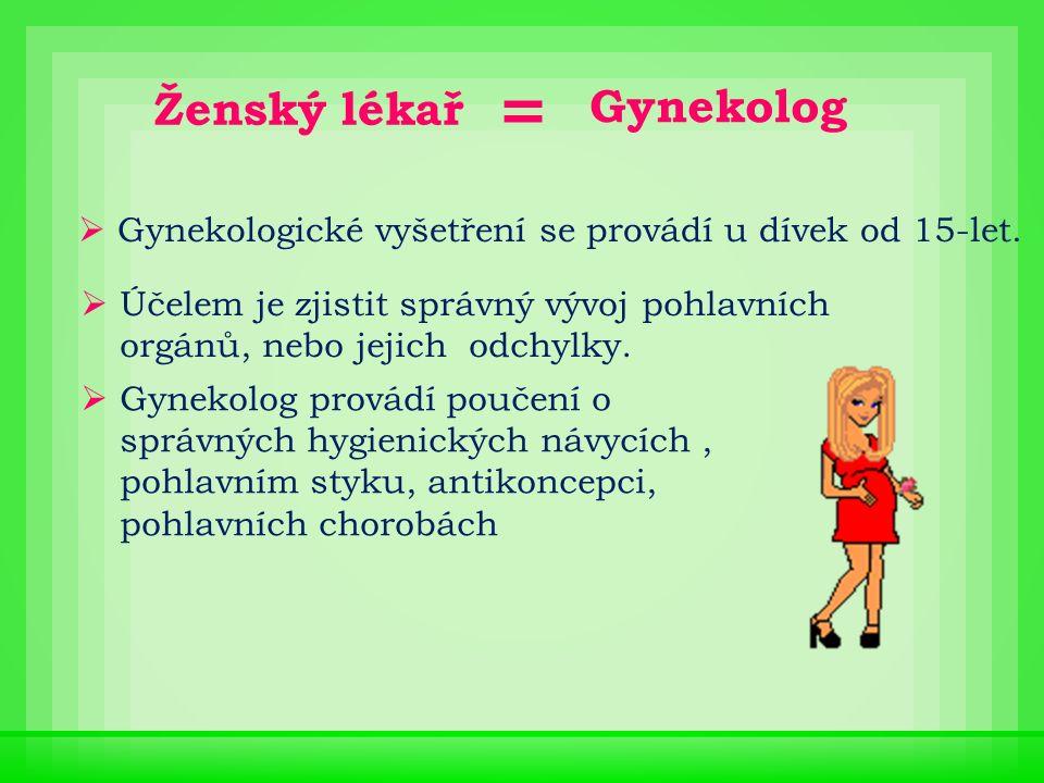 Gynekolog  Gynekologické vyšetření se provádí u dívek od 15-let.  Účelem je zjistit správný vývoj pohlavních orgánů, nebo jejich odchylky.  Gynekol