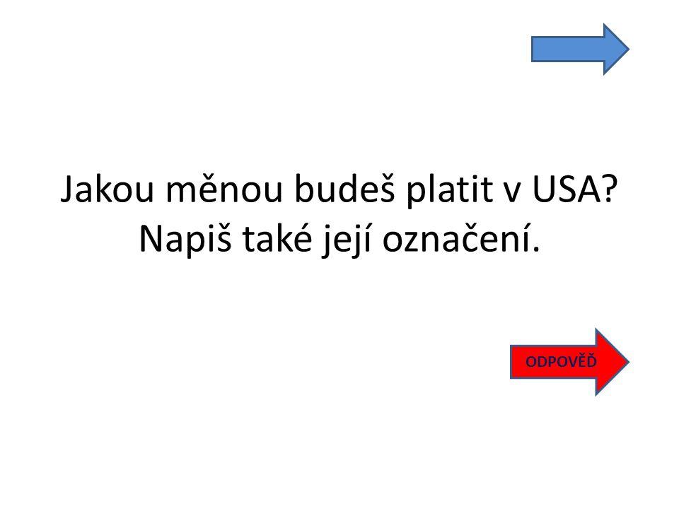 Jakou měnou budeš platit v USA Napiš také její označení. ODPOVĚĎ