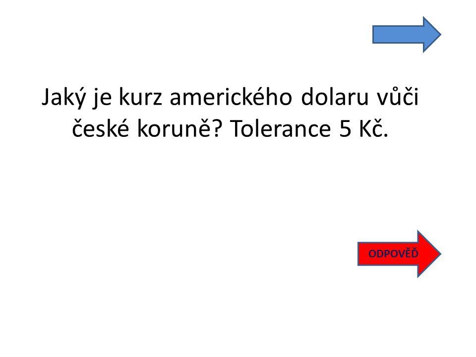 Jaký je kurz amerického dolaru vůči české koruně Tolerance 5 Kč. ODPOVĚĎ