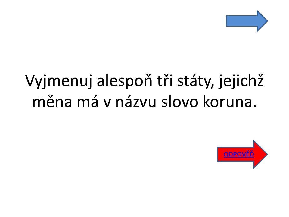 Vyjmenuj alespoň tři státy, jejichž měna má v názvu slovo koruna. ODPOVĚĎ