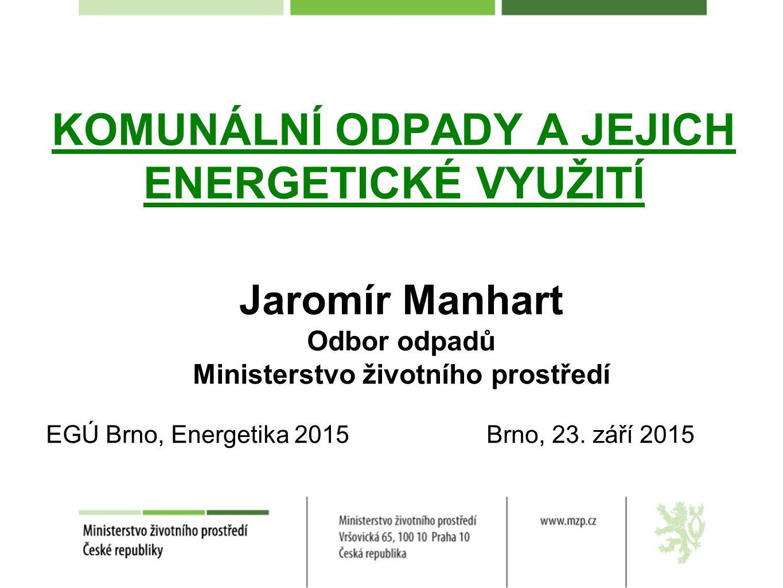 KOMUNÁLNÍ ODPADY A JEJICH ENERGETICKÉ VYUŽITÍ Jaromír Manhart Odbor odpadů Ministerstvo životního prostředí EGÚ Brno, Energetika 2015 Brno, 23.