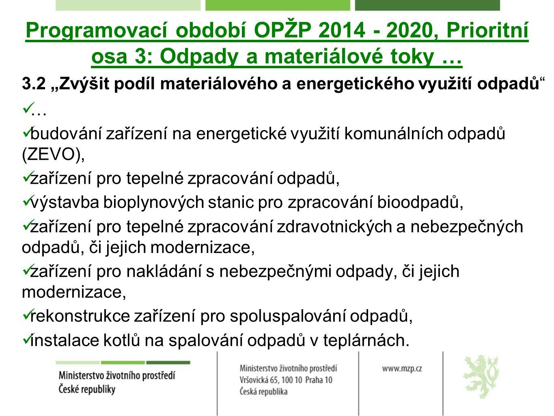 """Programovací období OPŽP 2014 - 2020, Prioritní osa 3: Odpady a materiálové toky … 3.2 """"Zvýšit podíl materiálového a energetického využití odpadů … budování zařízení na energetické využití komunálních odpadů (ZEVO), zařízení pro tepelné zpracování odpadů, výstavba bioplynových stanic pro zpracování bioodpadů, zařízení pro tepelné zpracování zdravotnických a nebezpečných odpadů, či jejich modernizace, zařízení pro nakládání s nebezpečnými odpady, či jejich modernizace, rekonstrukce zařízení pro spoluspalování odpadů, instalace kotlů na spalování odpadů v teplárnách."""