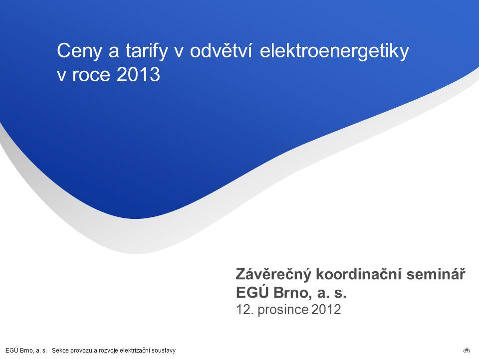 EGÚ Brno, a. s. Sekce provozu a rozvoje elektrizační soustavy 1 Ceny a tarify v odvětví elektroenergetiky v roce 2013 Závěrečný koordinační seminář EG