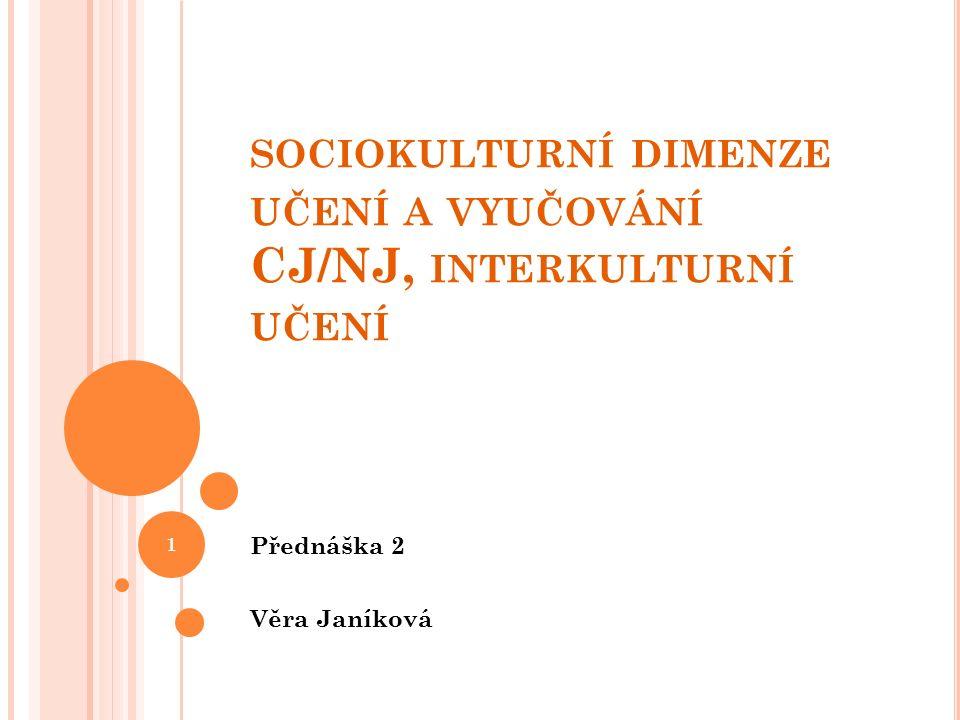SOCIOKULTURNÍ DIMENZE UČENÍ A VYUČOVÁNÍ CJ/NJ, INTERKULTURNÍ UČENÍ Přednáška 2 Věra Janíková 1