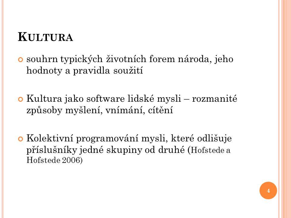 K ULTURA souhrn typických životních forem národa, jeho hodnoty a pravidla soužití Kultura jako software lidské mysli – rozmanité způsoby myšlení, vnímání, cítění Kolektivní programování mysli, které odlišuje příslušníky jedné skupiny od druhé ( Hofstede a Hofstede 2006) 4