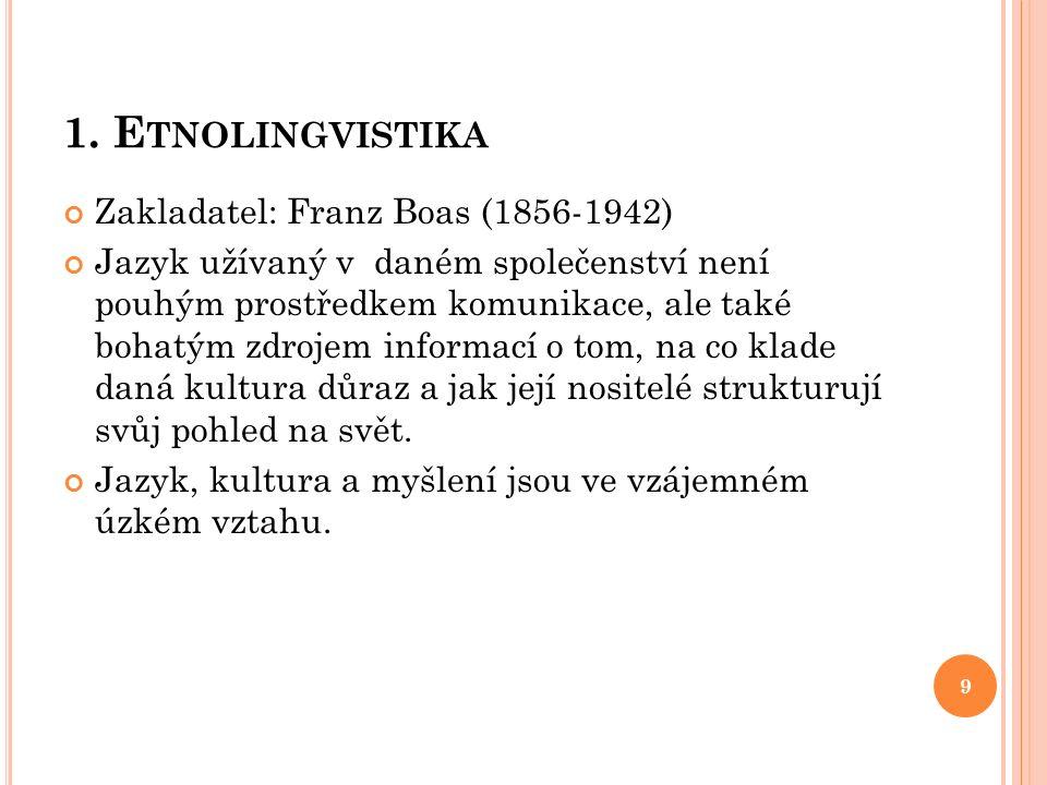 1. E TNOLINGVISTIKA Zakladatel: Franz Boas (1856-1942) Jazyk užívaný v daném společenství není pouhým prostředkem komunikace, ale také bohatým zdrojem