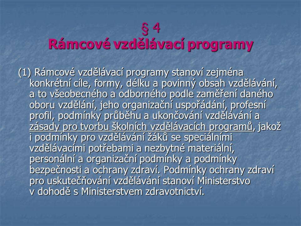 § 4 Rámcové vzdělávací programy (1) Rámcové vzdělávací programy stanoví zejména konkrétní cíle, formy, délku a povinný obsah vzdělávání, a to všeobecného a odborného podle zaměření daného oboru vzdělání, jeho organizační uspořádání, profesní profil, podmínky průběhu a ukončování vzdělávání a zásady pro tvorbu školních vzdělávacích programů, jakož i podmínky pro vzdělávání žáků se speciálními vzdělávacími potřebami a nezbytné materiální, personální a organizační podmínky a podmínky bezpečnosti a ochrany zdraví.