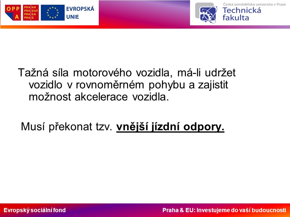 Evropský sociální fond Praha & EU: Investujeme do vaší budoucnosti G – tíha f – součinitel odporu valení (pneumatika na vozovce) asfalt0,010 – 0,02 beton0,015 – 0,025 dlažba0,020 – 0,03 makadam0,03 – 0,04 polní suchá cesta 0,04 – 0,15 polní blátivá cesta 0,1 – 0,2 bažinatý terén 0,1 – 0,3 hluboký písek 0,1 – 0,3 hluboký sníh 0,1 – 0,3 Odpor valení: