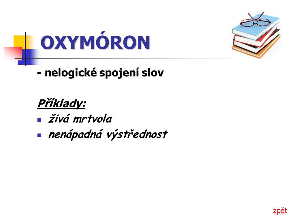 OXYMÓRON - nelogické spojení slov Příklady: živá mrtvola nenápadná výstřednost zpět