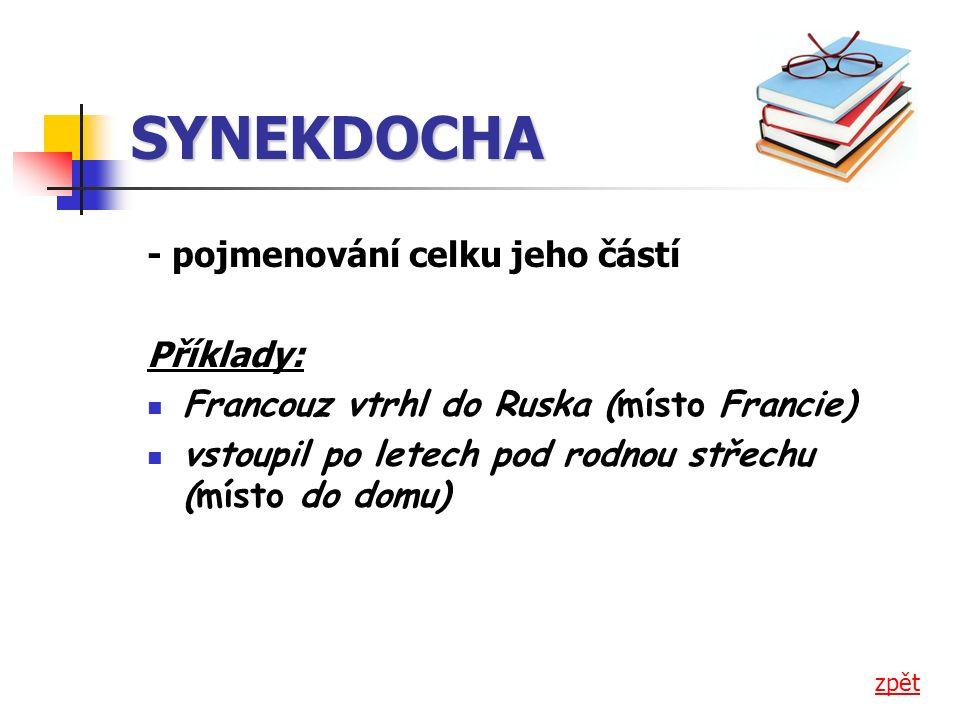 SYNEKDOCHA - pojmenování celku jeho částí Příklady: Francouz vtrhl do Ruska (místo Francie) vstoupil po letech pod rodnou střechu (místo do domu) zpět