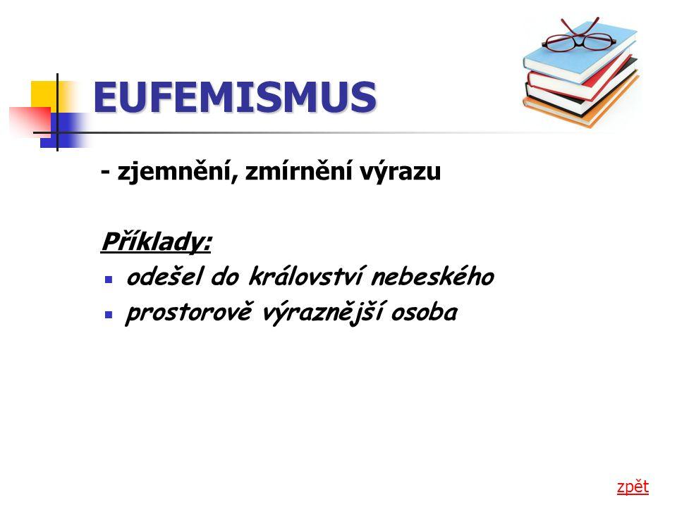 EUFEMISMUS - zjemnění, zmírnění výrazu Příklady: ▪ odešel do království nebeského ▪ prostorově výraznější osoba zpět