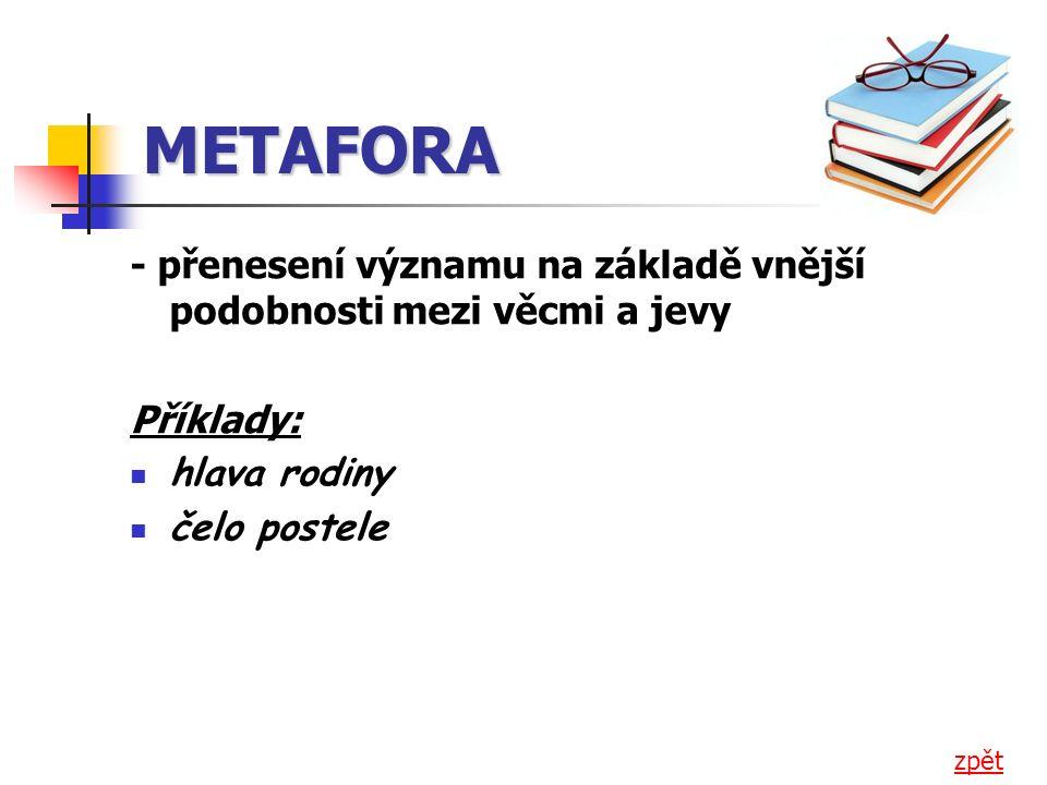 METAFORA - přenesení významu na základě vnější podobnosti mezi věcmi a jevy Příklady: hlava rodiny čelo postele zpět