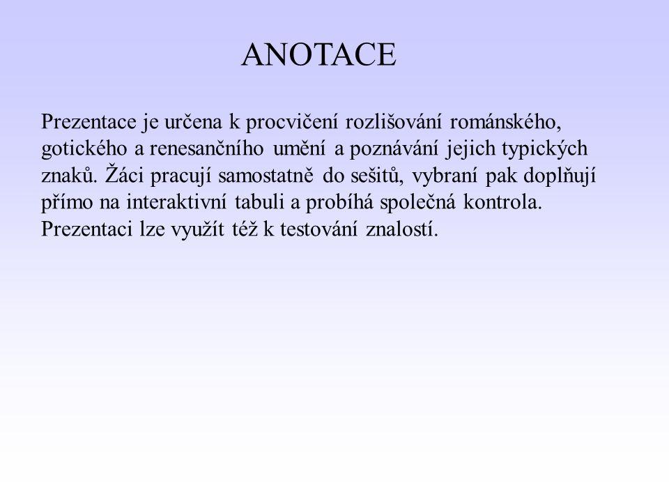 ANOTACE Prezentace je určena k procvičení rozlišování románského, gotického a renesančního umění a poznávání jejich typických znaků.