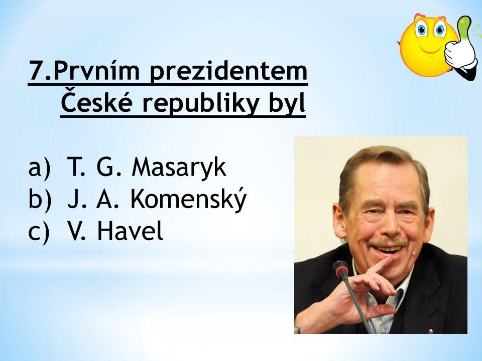 7.Prvním prezidentem České republiky byl a)T. G. Masaryk b)J. A. Komenský c)V. Havel