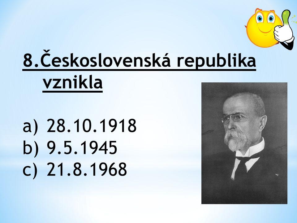 8.Československá republika vznikla a)28.10.1918 b)9.5.1945 c)21.8.1968