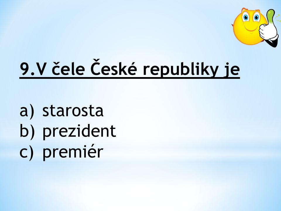 9.V čele České republiky je a)starosta b)prezident c)premiér
