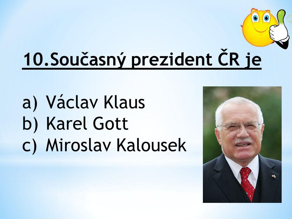 10.Současný prezident ČR je a)Václav Klaus b)Karel Gott c)Miroslav Kalousek