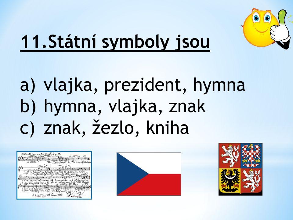 11.Státní symboly jsou a)vlajka, prezident, hymna b)hymna, vlajka, znak c)znak, žezlo, kniha
