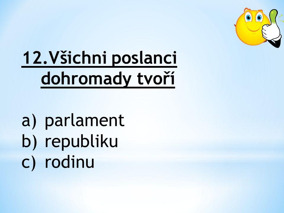 12.Všichni poslanci dohromady tvoří a)parlament b)republiku c)rodinu