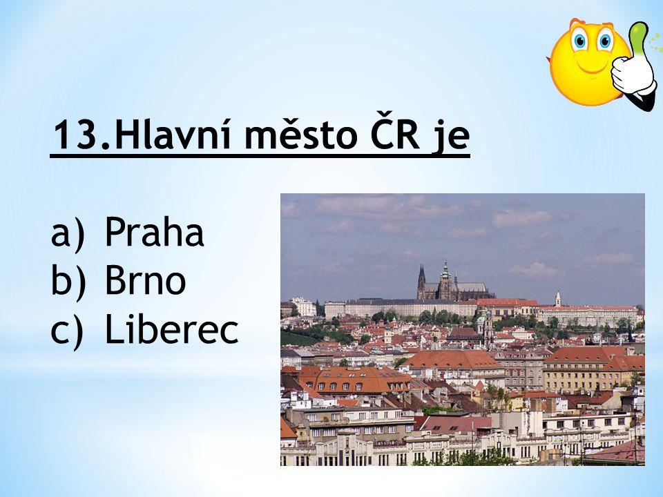 13.Hlavní město ČR je a)Praha b)Brno c)Liberec