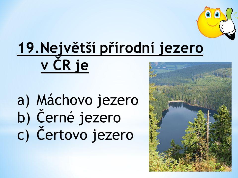 19.Největší přírodní jezero v ČR je a)Máchovo jezero b)Černé jezero c)Čertovo jezero