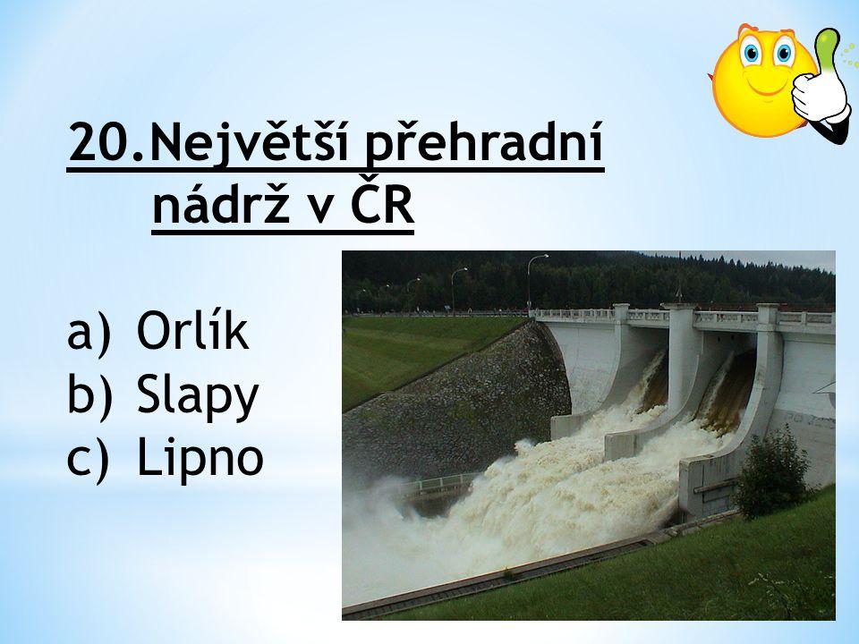 20.Největší přehradní nádrž v ČR a)Orlík b)Slapy c)Lipno