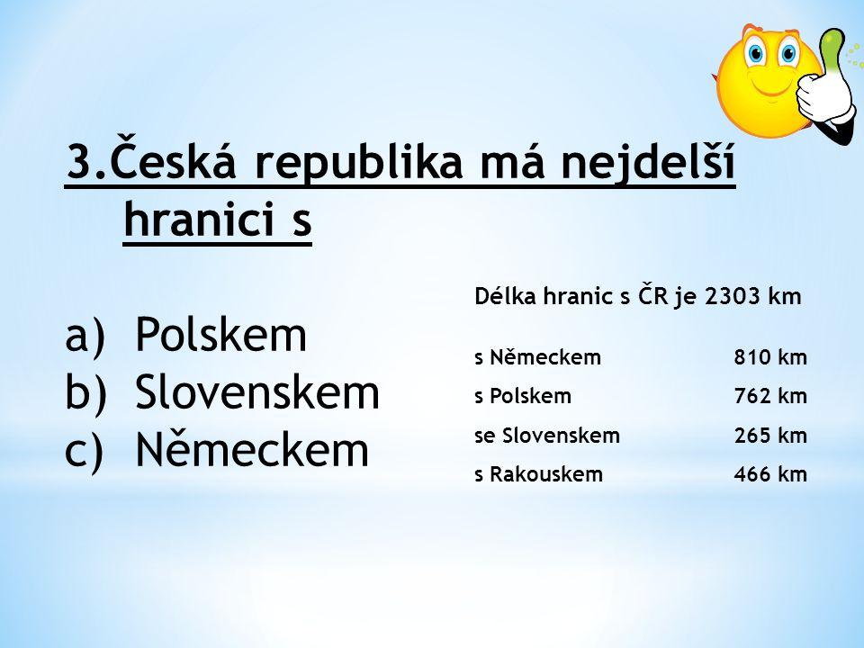 3.Česká republika má nejdelší hranici s a)Polskem b)Slovenskem c)Německem Délka hranic s ČR je 2303 km s Německem810 km s Polskem762 km se Slovenskem265 km s Rakouskem466 km