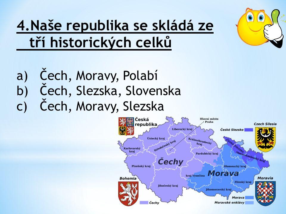 4.Naše republika se skládá ze tří historických celků a)Čech, Moravy, Polabí b)Čech, Slezska, Slovenska c)Čech, Moravy, Slezska
