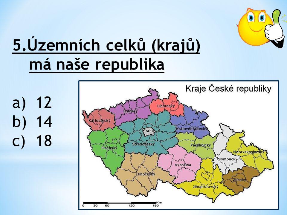 5.Územních celků (krajů) má naše republika a)12 b)14 c)18