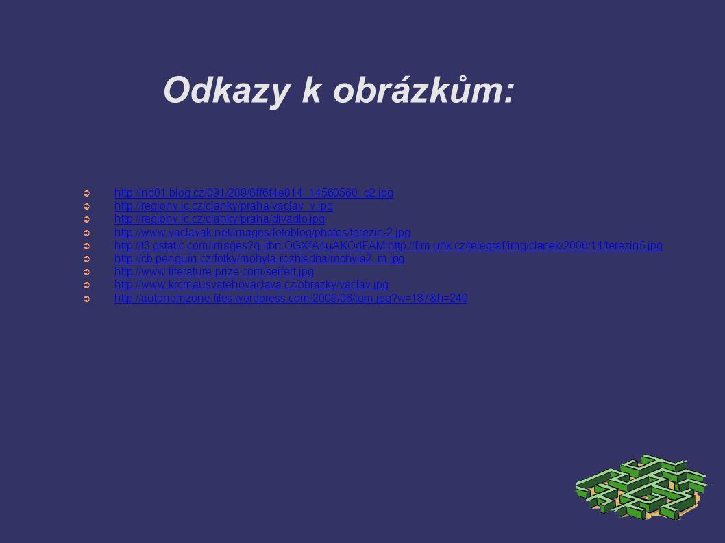 Odkazy k obrázkům: ➲ http://nd01.blog.cz/091/289/8ff6f4e814_14560560_o2.jpg http://nd01.blog.cz/091/289/8ff6f4e814_14560560_o2.jpg ➲ http://regiony.ic.cz/clanky/praha/vaclav_v.jpg http://regiony.ic.cz/clanky/praha/vaclav_v.jpg ➲ http://regiony.ic.cz/clanky/praha/divadlo.jpg http://regiony.ic.cz/clanky/praha/divadlo.jpg ➲ http://www.vaclavak.net/images/fotoblog/photos/terezin-2.jpg http://www.vaclavak.net/images/fotoblog/photos/terezin-2.jpg ➲ http://t3.gstatic.com/images q=tbn:OGXfA4uAKOdFAM:http://fim.uhk.cz/telegraf/img/clanek/2006/14/terezin5.jpg http://t3.gstatic.com/images q=tbn:OGXfA4uAKOdFAM:http://fim.uhk.cz/telegraf/img/clanek/2006/14/terezin5.jpg ➲ http://cb.penguin.cz/fotky/mohyla-rozhledna/mohyla2_m.jpg http://cb.penguin.cz/fotky/mohyla-rozhledna/mohyla2_m.jpg ➲ http://www.literature-prize.com/seifert.jpg http://www.literature-prize.com/seifert.jpg ➲ http://www.krcmausvatehovaclava.cz/obrazky/vaclav.jpg http://www.krcmausvatehovaclava.cz/obrazky/vaclav.jpg ➲ http://autonomzone.files.wordpress.com/2009/06/tgm.jpg w=187&h=240 http://autonomzone.files.wordpress.com/2009/06/tgm.jpg w=187&h=240