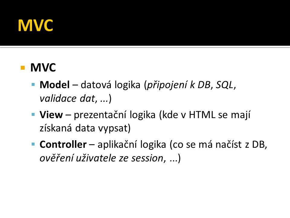  MVC  Model – datová logika (připojení k DB, SQL, validace dat,...)  View – prezentační logika (kde v HTML se mají získaná data vypsat)  Controller – aplikační logika (co se má načíst z DB, ověření uživatele ze session,...)