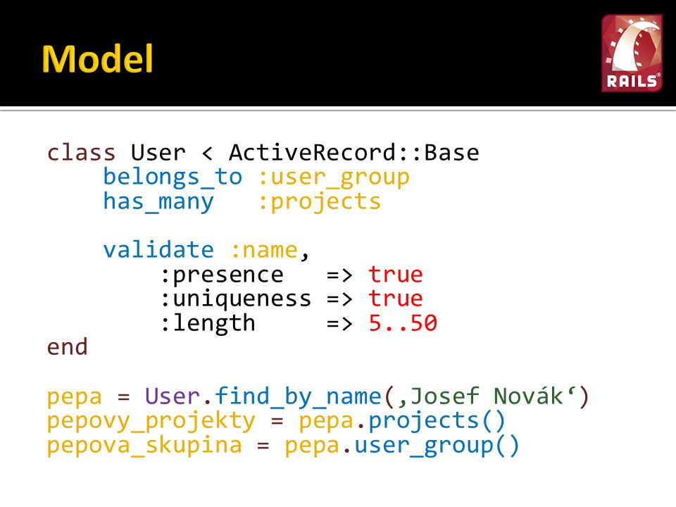 class User < ActiveRecord::Base belongs_to :user_group has_many :projects validate :name, :presence => true :uniqueness => true :length => 5..50 end pepa = User.find_by_name('Josef Novák') pepovy_projekty = pepa.projects() pepova_skupina = pepa.user_group()