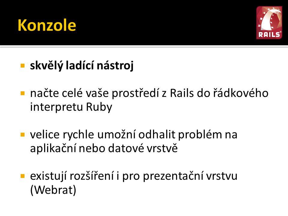  skvělý ladící nástroj  načte celé vaše prostředí z Rails do řádkového interpretu Ruby  velice rychle umožní odhalit problém na aplikační nebo datové vrstvě  existují rozšíření i pro prezentační vrstvu (Webrat)