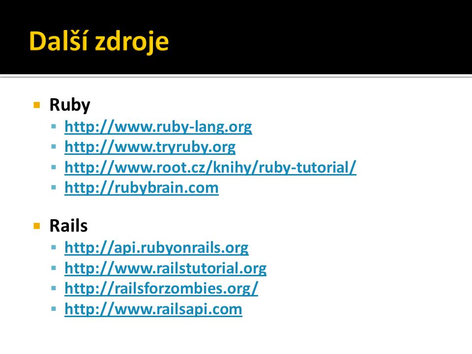  Ruby  http://www.ruby-lang.org http://www.ruby-lang.org  http://www.tryruby.org http://www.tryruby.org  http://www.root.cz/knihy/ruby-tutorial/ http://www.root.cz/knihy/ruby-tutorial/  http://rubybrain.com http://rubybrain.com  Rails  http://api.rubyonrails.org http://api.rubyonrails.org  http://www.railstutorial.org http://www.railstutorial.org  http://railsforzombies.org/ http://railsforzombies.org/  http://www.railsapi.com http://www.railsapi.com