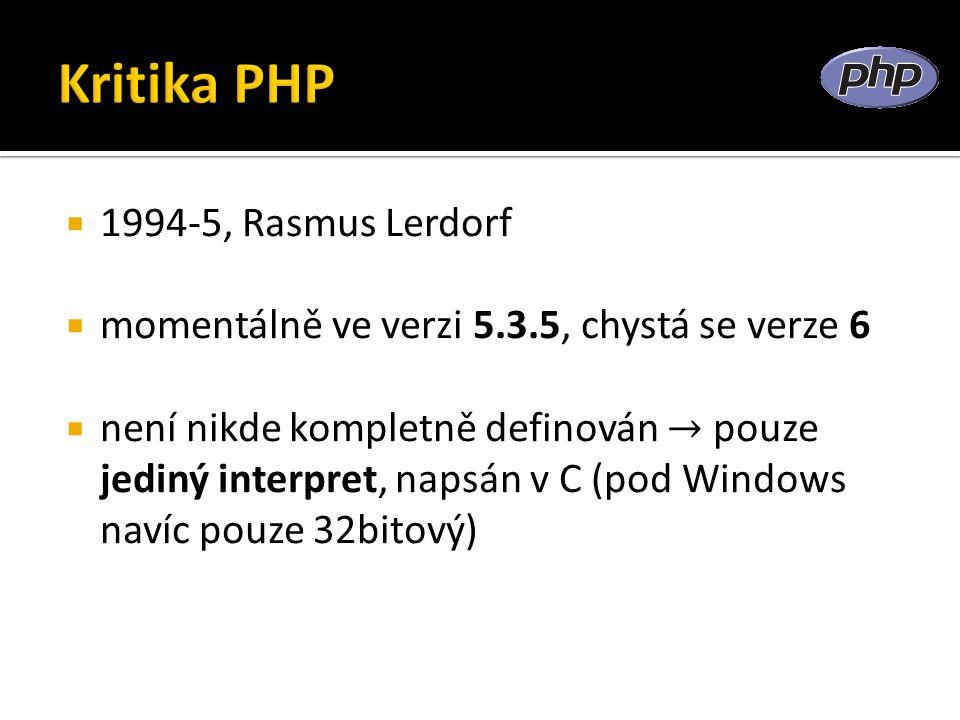  1994-5, Rasmus Lerdorf  momentálně ve verzi 5.3.5, chystá se verze 6  není nikde kompletně definován → pouze jediný interpret, napsán v C (pod Windows navíc pouze 32bitový)
