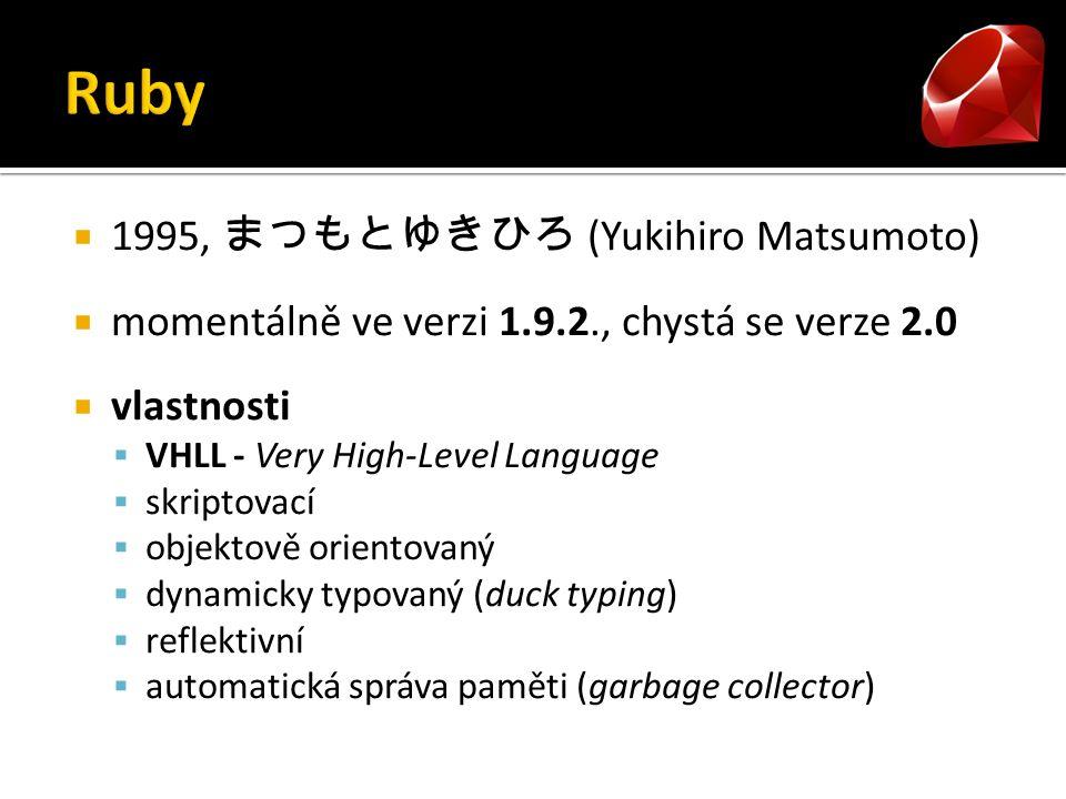  1995, まつもとゆきひろ (Yukihiro Matsumoto)  momentálně ve verzi 1.9.2., chystá se verze 2.0  vlastnosti  VHLL - Very High-Level Language  skriptovací  objektově orientovaný  dynamicky typovaný (duck typing)  reflektivní  automatická správa paměti (garbage collector)