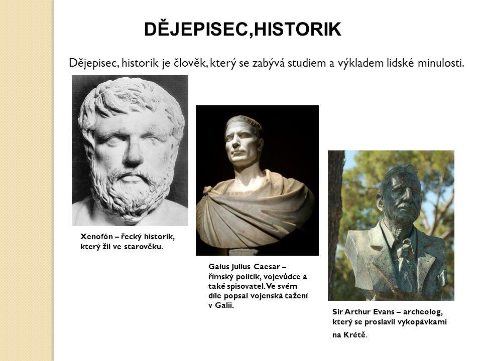 DĚJEPISEC,HISTORIK Dějepisec, historik je člověk, který se zabývá studiem a výkladem lidské minulosti.