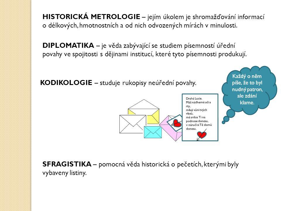 HISTORICKÁ METROLOGIE – jejím úkolem je shromažďování informací o délkových, hmotnostních a od nich odvozených mírách v minulosti.