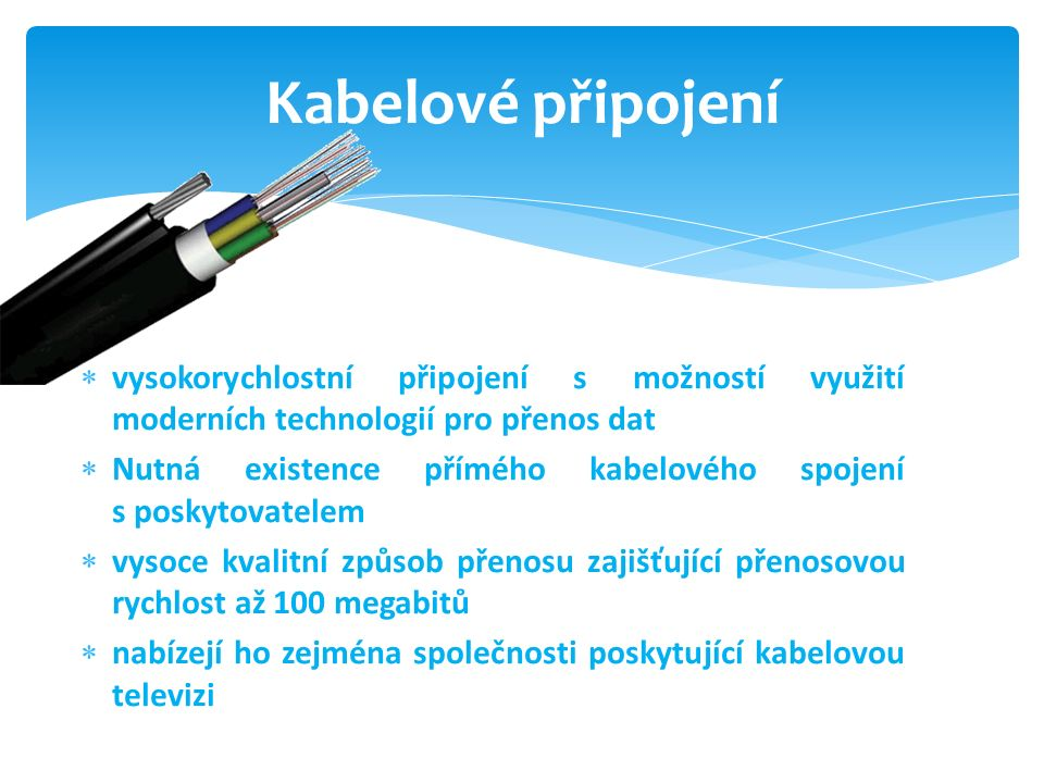  vysokorychlostní připojení s možností využití moderních technologií pro přenos dat  Nutná existence přímého kabelového spojení s poskytovatelem  vysoce kvalitní způsob přenosu zajišťující přenosovou rychlost až 100 megabitů  nabízejí ho zejména společnosti poskytující kabelovou televizi Kabelové připojení