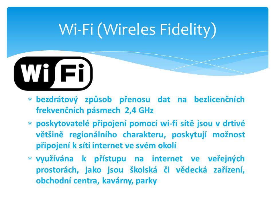  bezdrátový způsob přenosu dat na bezlicenčních frekvenčních pásmech 2,4 GHz  poskytovatelé připojení pomocí wi-fi sítě jsou v drtivé většině regionálního charakteru, poskytují možnost připojení k síti internet ve svém okolí  využívána k přístupu na internet ve veřejných prostorách, jako jsou školská či vědecká zařízení, obchodní centra, kavárny, parky Wi-Fi (Wireles Fidelity)