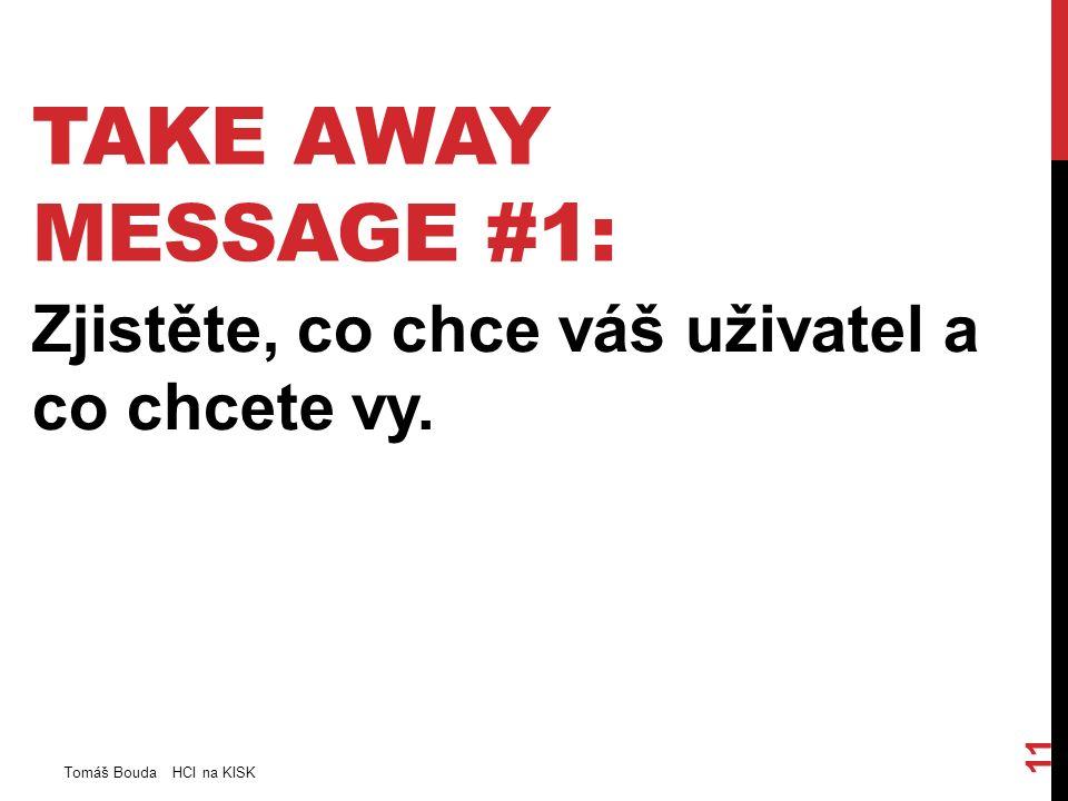 TAKE AWAY MESSAGE #1: Zjistěte, co chce váš uživatel a co chcete vy. Tomáš Bouda HCI na KISK 11