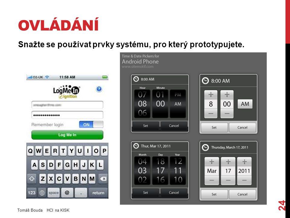 OVLÁDÁNÍ Snažte se používat prvky systému, pro který prototypujete. Tomáš Bouda HCI na KISK 24