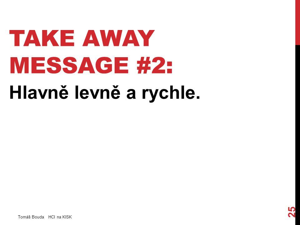 TAKE AWAY MESSAGE #2: Hlavně levně a rychle. Tomáš Bouda HCI na KISK 25