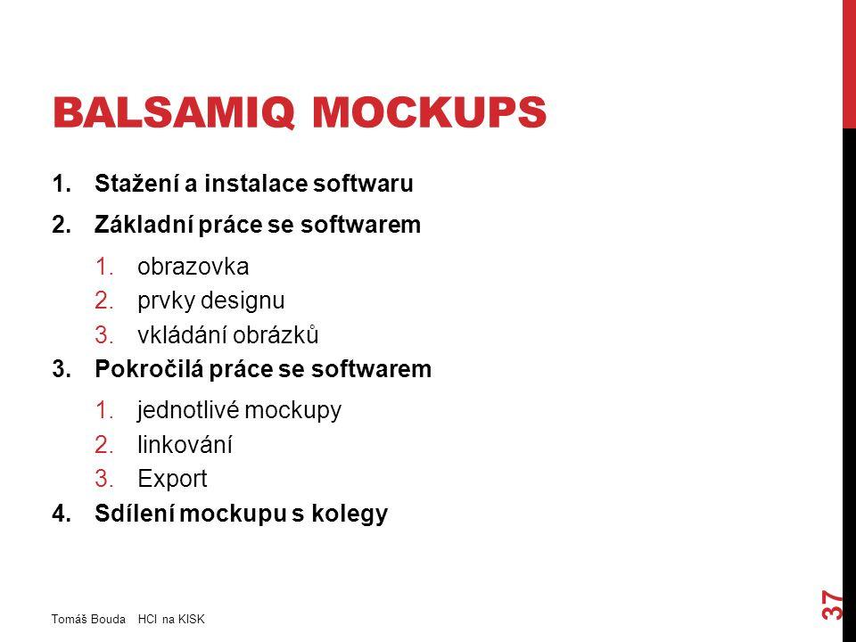 BALSAMIQ MOCKUPS 1.Stažení a instalace softwaru 2.Základní práce se softwarem 1.obrazovka 2.prvky designu 3.vkládání obrázků 3.Pokročilá práce se softwarem 1.jednotlivé mockupy 2.linkování 3.Export 4.Sdílení mockupu s kolegy Tomáš Bouda HCI na KISK 37