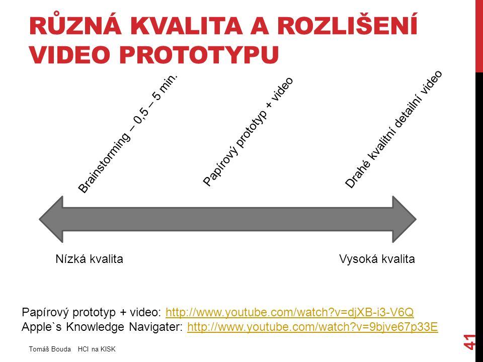 RŮZNÁ KVALITA A ROZLIŠENÍ VIDEO PROTOTYPU Tomáš Bouda HCI na KISK 41 Nízká kvalitaVysoká kvalita Brainstorming – 0,5 – 5 min.