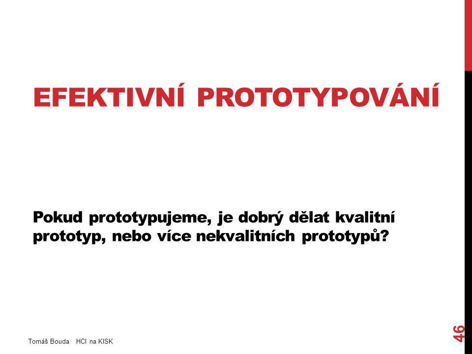 EFEKTIVNÍ PROTOTYPOVÁNÍ Pokud prototypujeme, je dobrý dělat kvalitní prototyp, nebo více nekvalitních prototypů.