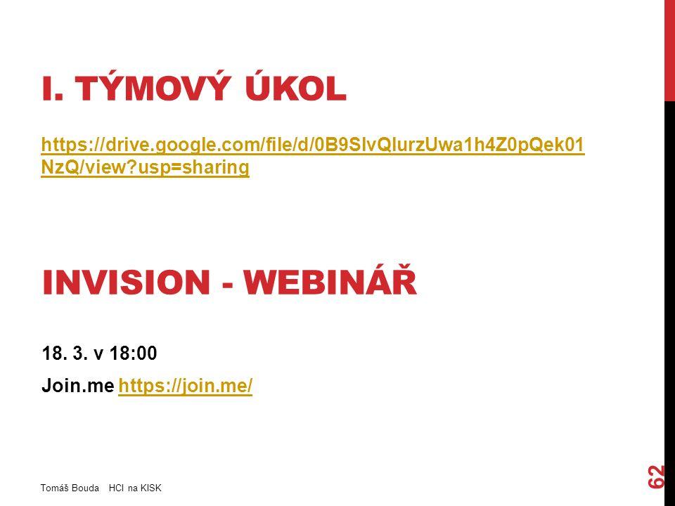 I. TÝMOVÝ ÚKOL https://drive.google.com/file/d/0B9SlvQlurzUwa1h4Z0pQek01 NzQ/view?usp=sharing Tomáš Bouda HCI na KISK 62 INVISION - WEBINÁŘ 18. 3. v 1